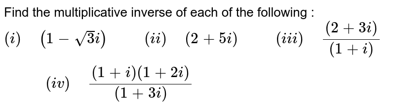 """Find the multiplicative inverse of each of the following : <br> `(i)"""" """"(1-sqrt(3)i)""""      """"(ii)"""" """"(2+5i)""""      """"(iii)"""" """"((2+3i))/((1+i))""""       """"(iv)"""" """"((1+i)(1+2i))/((1+3i))`"""
