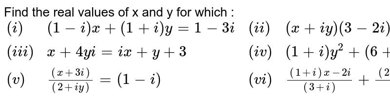 Find the real values of x and y for which : <br> `{:((i),(1-i)x+(1+i)y=1 - 3i,(ii),(x+iy)(3-2i)=(12+5i)),((iii),x+4yi =ix + y + 3,(iv),(1+i)y^(2)+(6+i)=(2+i)x),((v),((x+3i))/((2+iy))=(1-i),(vi),((1+i)x-2i)/((3+i))+((2-3i)y+i)/((3-i))=i):}`