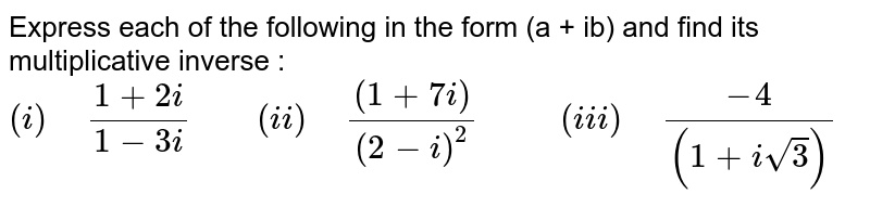 """Express each of the following in the form (a + ib) and find its multiplicative inverse : <br> `(i)"""" """"(1+2i)/(1-3i)""""    """"(ii)"""" """"((1+7i))/((2-i)^(2))""""      """"(iii)"""" """"(-4)/((1+i sqrt(3)))`"""