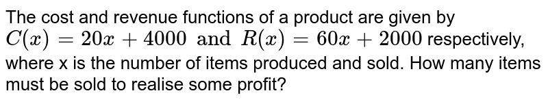 The cost and revenue functions of a product are given by `C(x) = 20x +4000 and R(x) = 60x + 2000` respectively, where x is the number of items produced and sold. How many items must be sold to realise some profit?