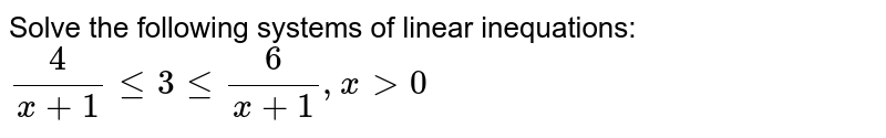 Solve the following systems of linear inequations: <br>  `(4)/(x+1)le3le(6)/(x+1),xgt0`