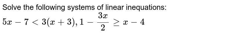 Solve the following systems of linear inequations: <br> `5x -7 lt3(x+3),1-(3x)/(2)gex-4`