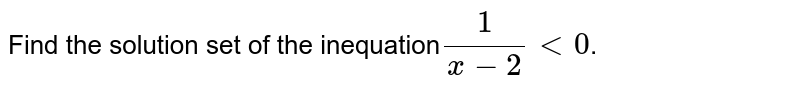 Find the solution set of the inequation` (1)/(x-2)lt0`.