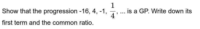 Show that the progression -16, 4, -1, `1/4`, ... is a GP. Write down its first term and the common ratio.