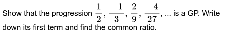Show that the progression `1/2, (-1)/3, 2/9, (-4)/27`, ... is a GP. Write down its first term and find the common ratio.