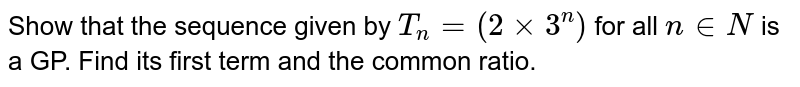 Show that the sequence given by `T_(n)=(2xx3^(n))` for all `n in N` is a GP. Find its first term and the common ratio.