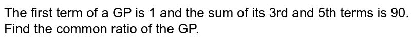 The first term of a GP is 1 and the sum of its 3rd and 5th terms is 90. Find the common ratio of the GP.