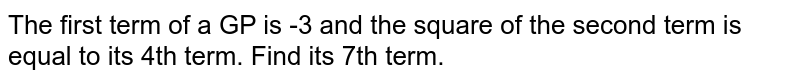 The first term of a GP is -3 and the square of the second term is equal to its 4th term. Find its 7th term.