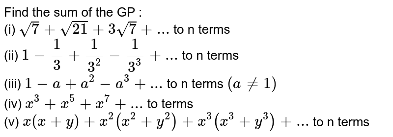Find the sum of the GP : <br> (i) `sqrt(7)+sqrt(21)+3sqrt(7)+...` to n terms <br> (ii) `1-1/3+1/3^(2)-1/3^(3)+...` to n terms <br> (iii) `1-a+a^(2)-a^(3)+...` to n terms `(a ne 1)` <br> (iv) `x^(3)+x^(5)+x^(7)+...` to terms <br> (v) `x(x+y)+x^(2)(x^(2)+y^(2))+x^(3) (x^(3)+y^(3))+...` to n terms