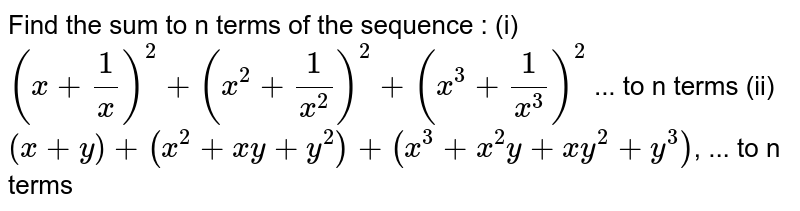 Find the sum to n terms of the sequence : <br> (i) `(a+1/x)^(2), (x^(2)+1/x^(2))^(2), (x^(3)+1/x^(3))^(2)`, ... to n terms <br> (ii) `(x+y), (x^(2)+xy+y^(2)), (x^(3)+x^(2)y+xy^(2)+y^(3))`, ... to n terms