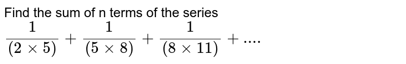 Find the sum of n terms of the series <br> `(1)/((2 xx 5))+(1)/((5xx8))+(1)/((8xx11))+... .`