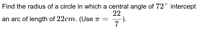 Find the radius of a circle in which a central angle of `72^(@)` intercept an arc of length of `22 cm`. (Use `pi =22/7`).