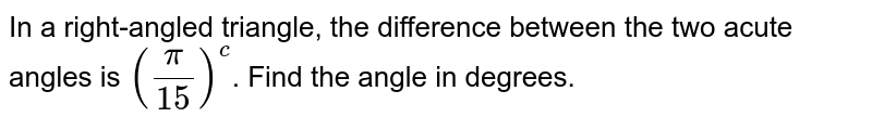 In a right-angled triangle, the difference between the two acute angles is `(pi/15)^(c )`. Find the angle in degrees.