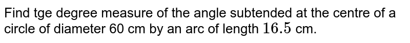 Find tge degree measure of the angle subtended at the centre of a circle of diameter 60 cm by an arc of length  `16.5` cm.