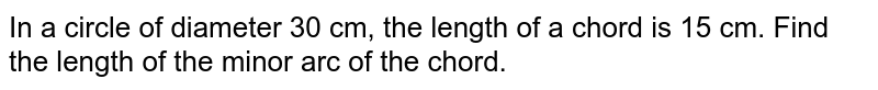 In a circle of diameter 30 cm, the length of a chord is 15 cm. Find the length of the minor arc of the chord.