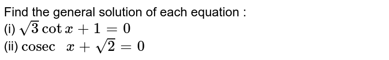 """Find the general solution of each equation :    <br>   (i)   `sqrt(3)cotx+1=0`      <br>  (ii)   `""""cosec """"x+sqrt(2)=0`"""