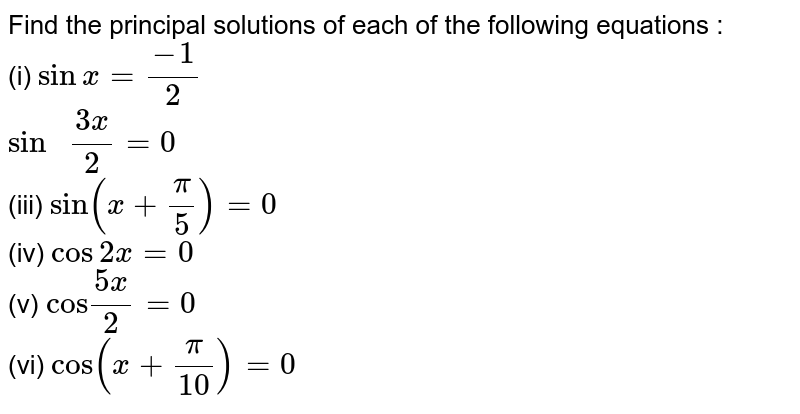 """Find the principal solutions of each of the following equations :    <br>  (i)  `sinx=(-1)/(2)`    <br>  `""""sin """"(3x)/(2)=0`     <br>  (iii) `sin(x+(pi)/(5))=0`    <br>   (iv)  `cos2x=0`    <br>  (v)  `""""cos""""(5x)/(2)=0`     <br>   (vi) `cos(x+(pi)/(10))=0`"""