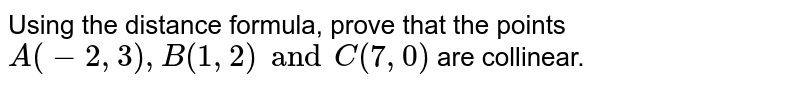 Using the distance formula, prove that the points `A(-2,3), B(1,2) and C(7,0)` are collinear.