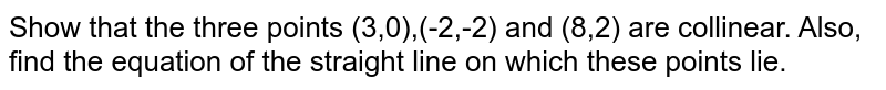 Show that the three points (3,0),(-2,-2) and (8,2) are collinear. Also, find the equation of the straight line on which these points lie.