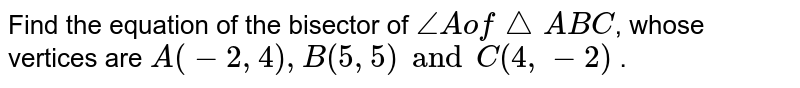 Find the equation of the bisector of `angle A of triangle ABC`, whose vertices are `A(-2,4), B(5,5) and C(4,-2)` .