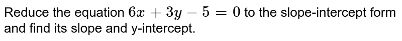 Reduce the equation `6x+3y-5=0` to the slope-intercept form and find its slope and y-intercept.