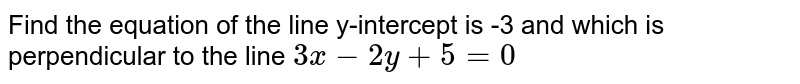 Find the equation of the line y-intercept is -3 and which is perpendicular to the line `3x-2y+5=0`