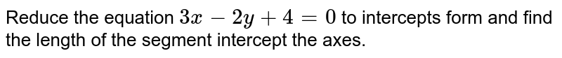 Reduce the equation `3x-2y+4=0` to intercepts form and find the length of the segment intercept the axes.