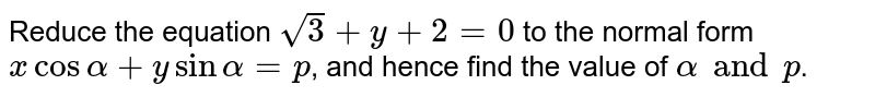 Reduce the equation `sqrt3+y+2=0` to the normal form `x cos alpha+y sin alpha=p`, and hence find the value of `alpha and p`.