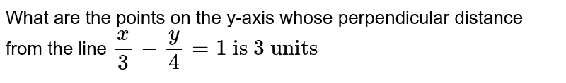 """What are the points on the y-axis whose perpendicular distance from the line `(x)/(3)-(y)/(4)=""""1 is 3 units""""`"""
