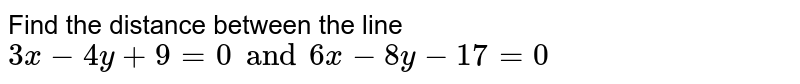 Find the distance between the line `3x-4y+9=0 and 6x-8y-17=0`
