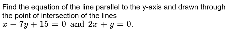 Find the equation of the line parallel to the y-axis and drawn through the point of intersection of the lines `x-7y+15=0 and 2x+y=0`.