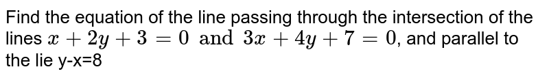 Find the equation of the line passing through the intersection of the lines `x+2y+3=0 and 3x+4y+7=0`, and parallel to the lie y-x=8