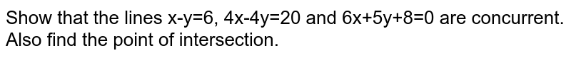Show that the lines x-y=6, 4x-4y=20 and 6x+5y+8=0 are concurrent. Also find the point of intersection.