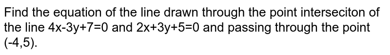 Find the equation of the line drawn through the point interseciton of the line 4x-3y+7=0 and 2x+3y+5=0 and passing through the point (-4,5).