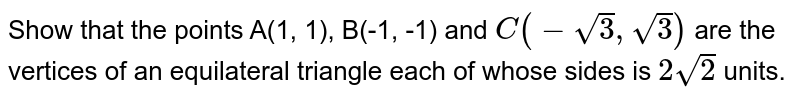 Show that the points A(1, 1), B(-1, -1) and `C(-sqrt3, sqrt3)` are the vertices of an equilateral triangle each of whose sides is `2sqrt2` units.