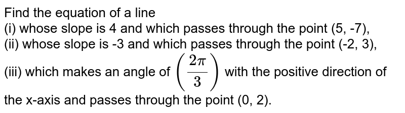 Find the equation of a line <br> (i) whose slope is 4 and which passes through the point (5, -7), <br> (ii) whose slope is -3 and which passes through the point (-2, 3), <br> (iii) which makes an angle of `((2pi)/(3))` with the positive direction of the x-axis and passes through the point (0, 2).