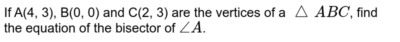 If A(4, 3), B(0, 0) and C(2, 3) are the vertices of a `triangle ABC`, find the equation of the bisector of `angle A`.