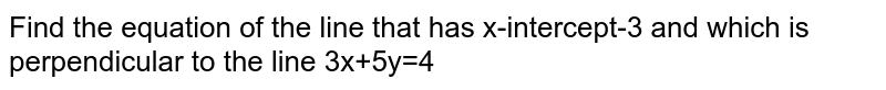 Find the equation of the line that has x-intercept-3 and which is perpendicular to the line 3x+5y=4