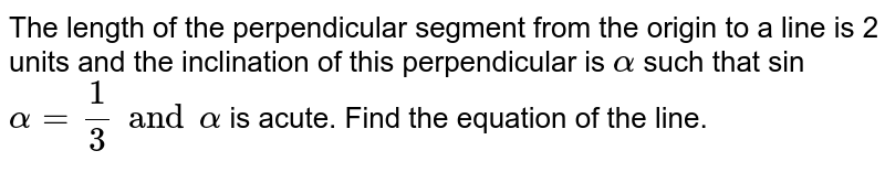 The length of the perpendicular segment from the origin to a line is 2 units and the inclination of this perpendicular is `alpha` such that sin `alpha=(1)/(3) and alpha` is acute. Find the equation of the line.