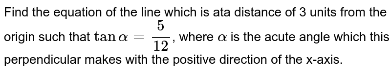 Find the equation of the line which is ata distance of 3 units from the origin such that `tan alpha=(5)/(12)`, where `alpha` is the acute angle which this perpendicular makes with the positive direction of the x-axis.