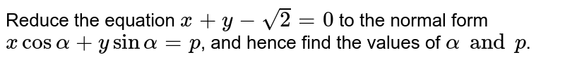 Reduce the equation `x+y-sqrt2=0` to the normal form `x cos alpha+y sin alpha=p`, and hence find the values of `alpha and p`.