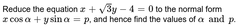 Reduce the equation `x+sqrt3y-4=0` to the normal form `x cos alpha+y sin alpha=p`, and hence find the values of `alpha and p`.