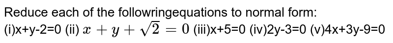Reduce each of the followringequations to normal form: <br> (i)x+y-2=0  (ii) `x+y+sqrt2=0` (iii)x+5=0  (iv)2y-3=0  (v)4x+3y-9=0