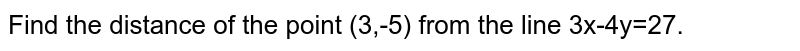 Find the distance of the point (3,-5) from the line 3x-4y=27.