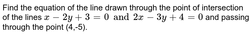 Find the equation of the line drawn through the point of intersection of the lines `x-2y+3=0 and 2x-3y+ 4=0` and passing through the point (4,-5).