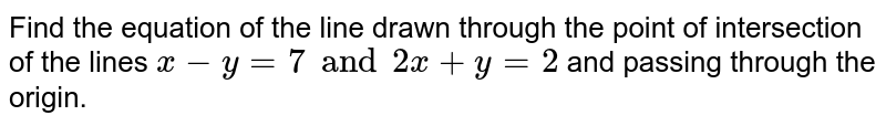 Find the equation of the line drawn through the point of intersection of the lines `x-y=7 and 2x+y=2` and passing through the origin.