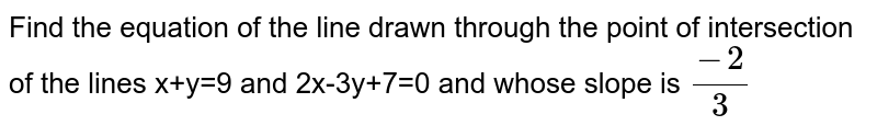 Find the equation of the line drawn through the point of intersection of the lines x+y=9 and 2x-3y+7=0 and whose slope is `(-2)/(3)`