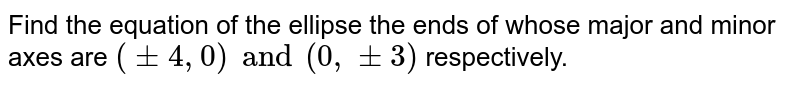 Find the equation of the ellipse  the ends of whose major and minor axes are `(pm 4, 0) and (0, pm 3) ` respectively.