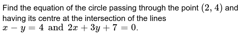 Find the  equation  of the circle  passing  through the point   `(2, 4 )` and having its centre  at the intersection  of the  lines ` x - y =  4  and  2x  +  3y  +  7  = 0`.