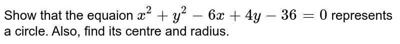 Show that  the equaion ` x ^(2) + y ^(2)  -  6x  + 4y  - 36 = 0 ` represents  a circle. Also,  find its  centre  and radius.